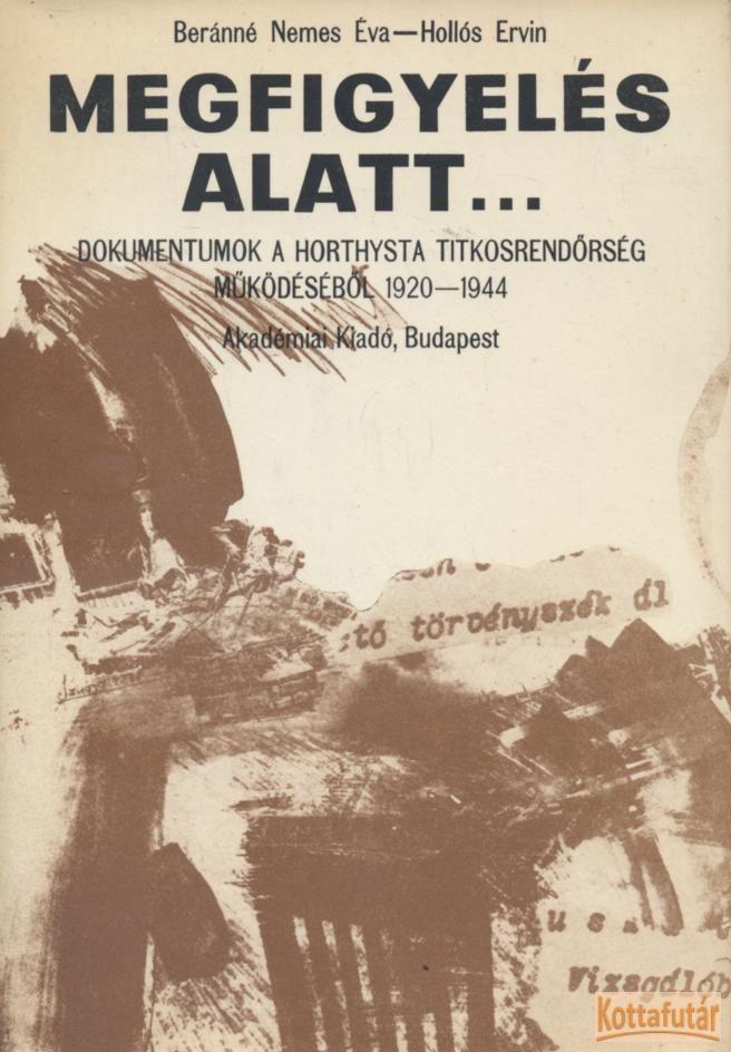 Megfigyelés alatt... Dokumentumok a horthysta titkosrendőrség működéséből 1920-1944