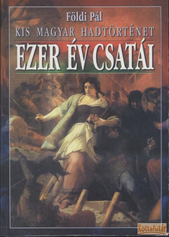 Ezer év csatái - Kis magyar hadtörténelem