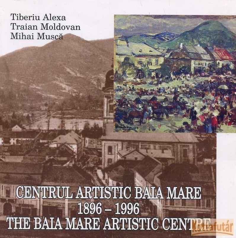 Centrul artistic Baia Mare / The Baia Mare artistic centre 1896 - 1996