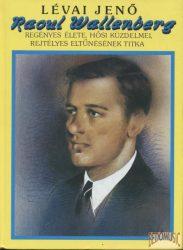 Raoul Wallenberg regényes élete, hősi küzdelmei, rejtélyes eltűnésének titka