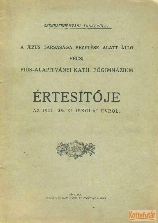 A Jézus Társasága vezetése alatt álló pécsi Pius-Alapítványi Kath. Főgimnázium értesítője az 1924-25-iki iskolai évről