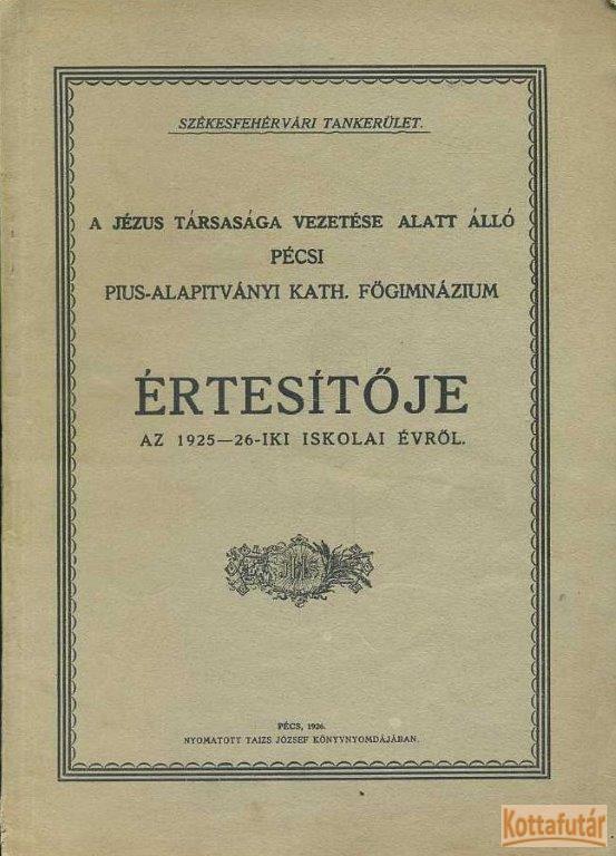 A Jézus Társasága vezetése alatt álló pécsi Pius-Alapítványi Kath. Főgimnázium értesítője az 1925-26-iki iskolai évről