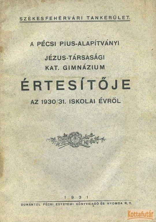 A pécsi Pius-Alapítványi Jézus-Társasági Katolikus Gimnázium értesítője az 1930/31. iskolai évről